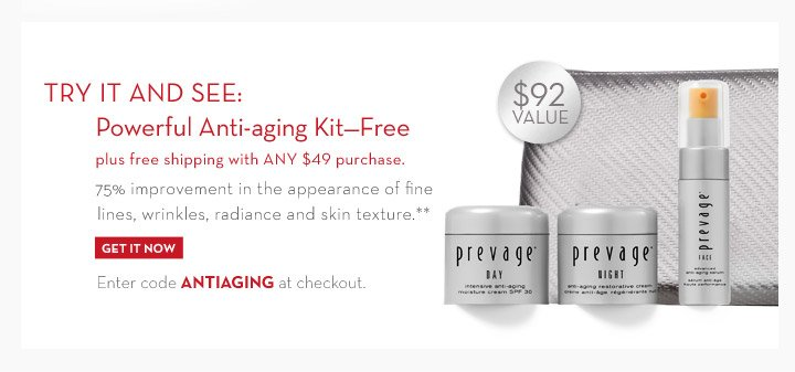 TRY IT AND SEE: Powerful Anti-aging Kit-Free plus free shipping with ANY $49 purchase. 75% improvement in the appearance of fine lines, wrinkles, radiance and skin texture.** $92 VALUE.  Enter code ANTIAGING at  checkout. GET IT NOW.