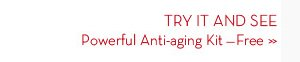 TRY IT AND SEE. Powerful Anti-aging Kit - Free.