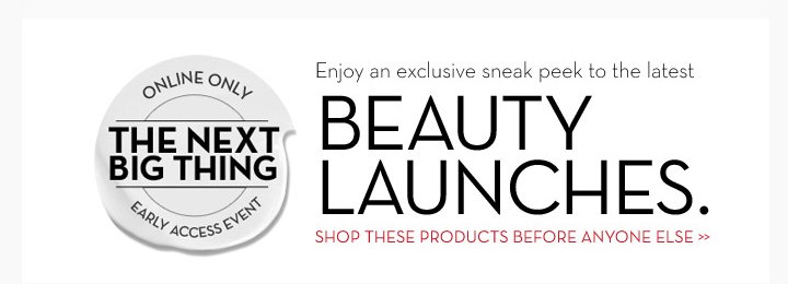 ONLINE ONLY. THE NEXT BIG THING. EARLY ACCESS EVENT. Enjoy an exclusive sneak peek to the latest BEAUTY LAUNCHES. SHOP THESE PRODUCTS BEFORE ANYONE ENSE.