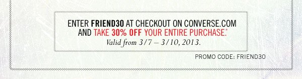 Enter FRIEND30 at checkout on converse.com, and take 30% OFF your entire purchase. Valid from 3/7 - 3/10, 2013.