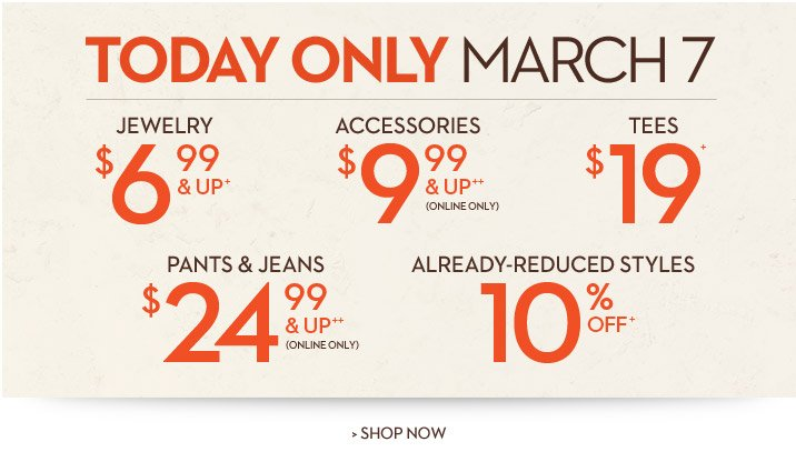 TODAY ONLY, March 7  Jewelry $6.99 & UP+ Accessories $9.99 & UP++ (online only!) Tees $19+ Pants & Jeans $24.99 & UP++ (online only!) Already-Reduced Styles 10% OFF+  SHOP NOW