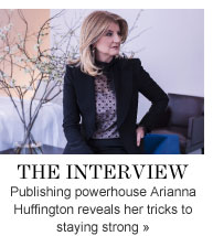 THE INTERVIEW Publishing powerhouse Arianna Huffington reveals her tricks to staying strong»