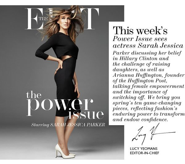 This week's Power Issue sees actress Sarah Jessica Parker discussing her belief in Hillary Clinton and the challenge of raising daughters, as well as Arianna Huffington, founder of the Huffington Post, talking female empowerment and the importance of switching off. We bring you spring's ten game-changing pieces, reflecting fashion's enduring power to transform and endow confidence.