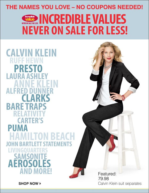 The names you love - no coupons needed! INCREDIBLE VALUES Never on sale for less! Calvin Klein, Ruff Hewn, KitchenAid, Laura  Ashley, Anne Klein, Alfred Dunner, Clarks, Bare Traps, Relativity, Carter's, Puma, Hamilton Beach, John Bartlett Statements, LivingQuarters, Samsonite, Aersoles, and more.! Featured: 79.98   Calvin Klein suit separates. Shop now.