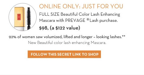 ONLINE ONLY: JUST FOR YOU. FULL SIZE Beautiful Color Lash Enhancing Mascara with PREVAGE® Lash purchase. $98, (a $122 value). 92% of women saw volumized, lifted and  longer - looking lashes.** New Beautiful color lash enhancing Mascara. FOLLOW THIS SECRET LINK TO SHOP.