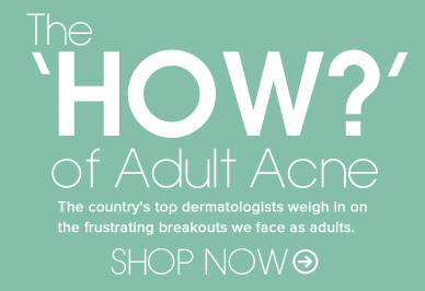 The 'HOW?' of Adult Acne The country's top dermatologists weigh in on the frustrating breakouts we face as adults.  Read More>>