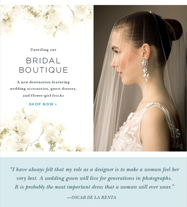 Unveiling our BRIDAL BOUTIQUE A new destination featuring wedding accessories, guest dresses, and flower-girl frocks SHOP NOW>