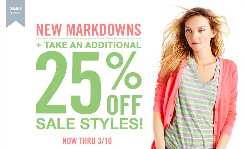 ONLINE ONLY | NEW MARKDOWNS + TAKE AN ADDITIONAL 25% OFF SALE STYLES! | NOW THRU 3/10