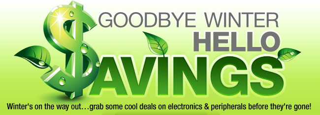 Goodbye Winter, Hello Savings. Winter's on the way out…grab some cool deals on electronics & peripherals before they're gone!