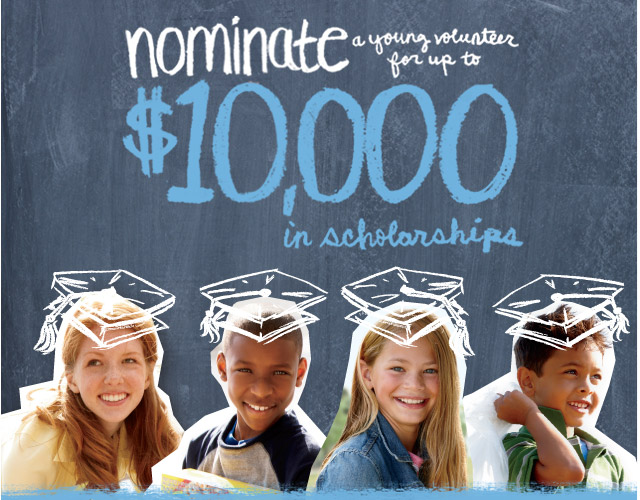 Nominate a young volunteer for up to $10,000 in scholarships.
