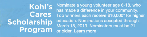 Kohl's Cares Scholarship Program: Nominate a young volunteer age 6-18, who has made a difference in your community. Top winners each receive $10,000 for higher education. Nominations accepted through March 15, 2013. Nominators must be 21 or older. LEARN MORE.