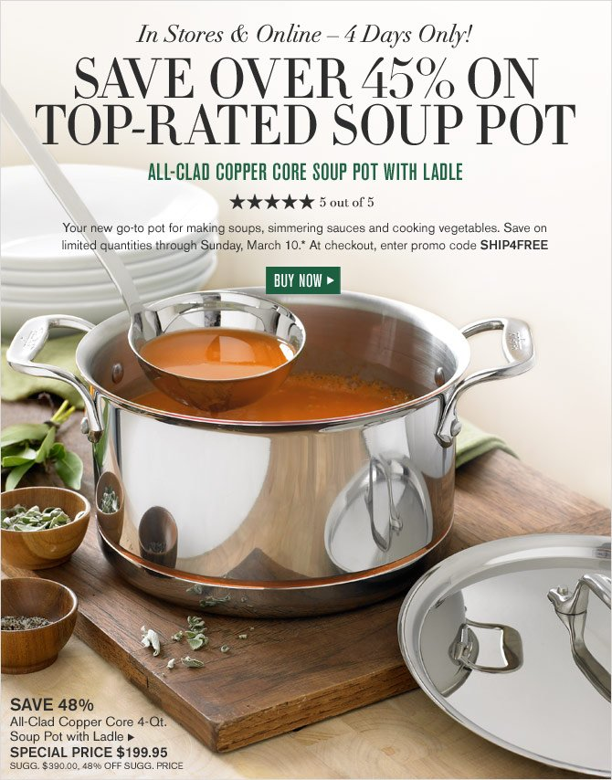 IN STORES & ONLINE – 4 DAYS ONLY! SAVE OVER 45% ON TOP-RATED SOUP POT - ALL-CLAD COPPER CORE SOUP POT WITH LADLE - SPECIAL PRICE $199.95 - 5 OUT OF 5 STARS - Your new go-to pot for making soups, simmering sauces and cooking vegetables. Save on limited quantities through Sunday, March 10.* At checkout, enter promo code SHIP4FREE -  BUY NOW