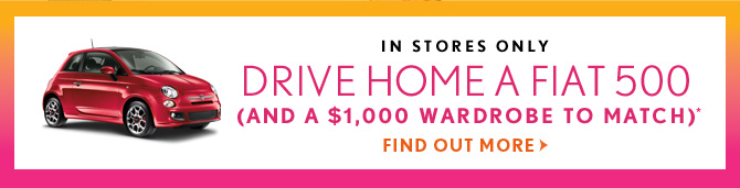 IN STORES ONLY DRIVE HOME A FIAT 500  (AND A $1,000 WARDROBE TO MATCH)*  FIND OUT MORE