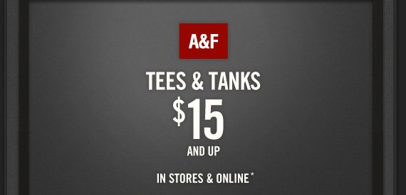 A&F          TEES & TANKS     $15          AND UP IN STORES & ONLINE*