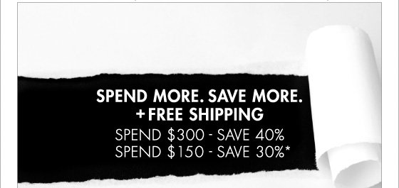SPEND MORE. SAVE MORE. + FREE SHIPPING SPEND $300 - SAVE 40% SPEND $150 - SAVE 30%* (*PROMOTION ENDS 3.10.13 AT 11:59PM PT. OFFER EXCLUDES HOME COLLECTION, UNDERWEAR AND SALE. NOT VALID ON PREVIOUS PURCHASES.)