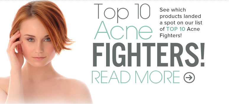 Acne Fighters! See which products landed a spot on our list of Top 10 Acne Fighters! Shop Now>>