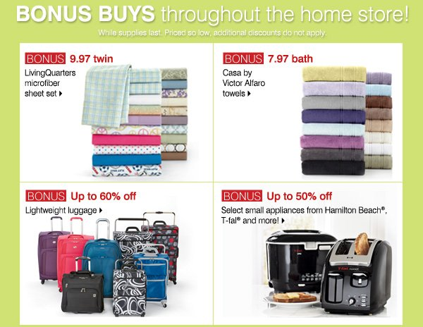 Bonus Buys throughout the home store! While supplies last. Priced so low, additional discounts do not apply.