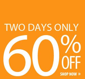 TWO DAYS ONLY 60% OFF. SHOP NOW.