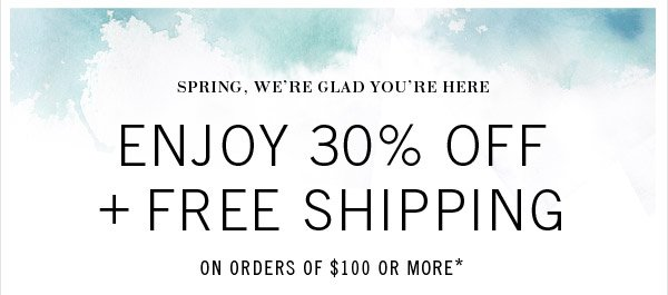 Spring, We're Glad You're Here - ENJOY 30% OFF + FREE SHIPPING ON ORDERS OF $100 OR MORE*