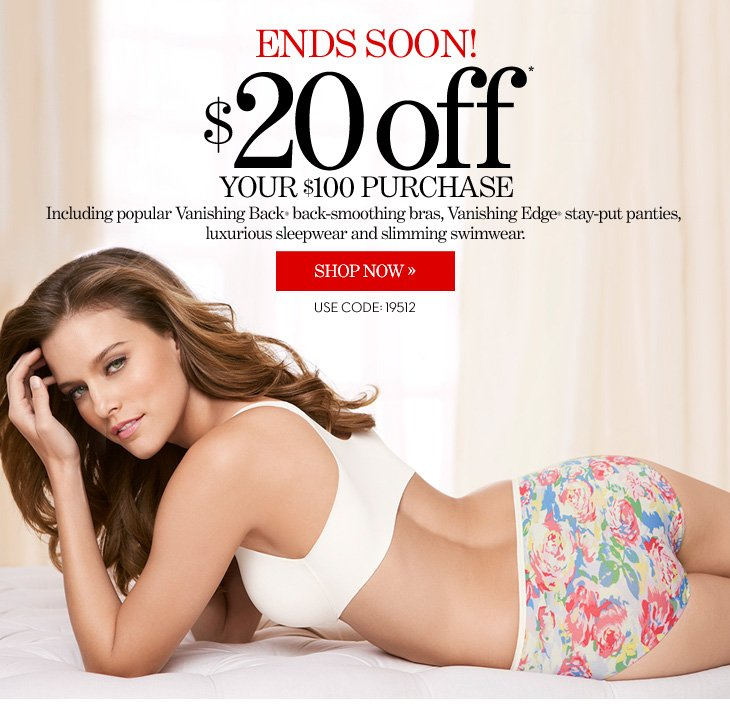 ENDS SOON! $20 Off Your $100 Purchase* Use Code: 19512  Including popular Vanishing Back® back–smoothing bras,  Vanishing Edge® stay–put panties, luxurious  sleepwear and slimming swimwear.  SHOP NOW
