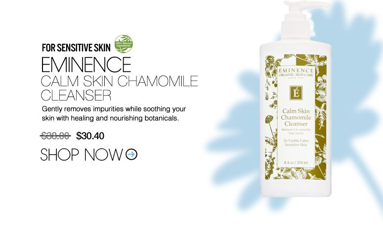 100% Natural For Sensitive Skin: Eminence Calm Skin Chamomile Cleanser Gently removes impurities while soothing your skin with healing and nourishing botanicals. $38 Shop Now>>