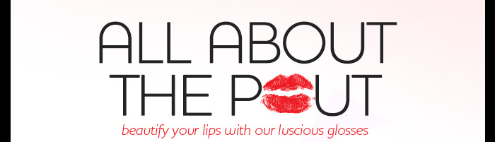 ALL ABOUT THE POUT: beautify your lips with our luscious glosses