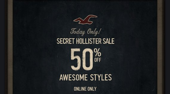 Today Only! SECRET HOLLISTER SALE 50% OFF AWESOME STYLES ONLINE ONLY