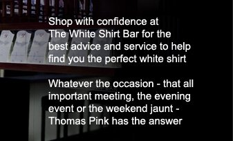Shop with confidence at  The White Shirt Bar for the  best advice and service to help  find you the perfect white shirt. Whatever the occasion - that all important meeting, the evening event or the weekend jaunt - Thomas Pink has the answer