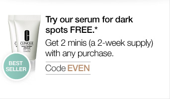 Try our serum for dark spots FREE.* Get 2 minis (a  2-week supply) with any purchase. Code EVEN.