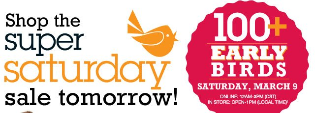 Shop the Super Saturday Sale tomorrow! 100+ Early Birds Saturday, March 9 Online: 12AM-3PM (CST), In store: Open-1PM (local time)