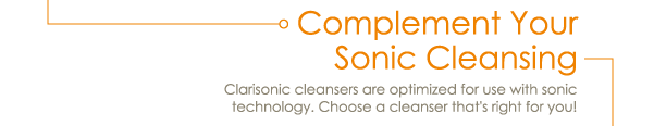 Complement Your Sonic Cleansing Clarisonic cleansers are optimized for use with sonic technology. Choose a cleanser that's right for you!