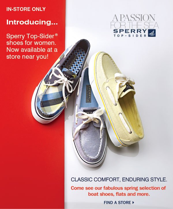 IN-STORE ONLY Introducing... Sperry Top-Sider(R) shoes for women. Now available at a store near you! Classic comfort, enduring style.    Come see our new spring selection of boat shoes, flats and more. Find a store.