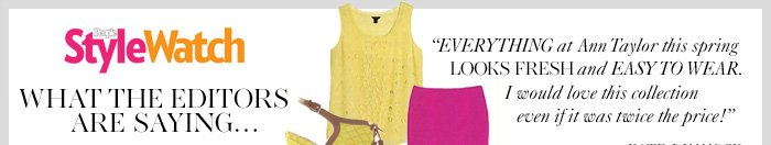 """PEOPLE STYLE WATCH WHAT THE EDITORS ARE SAYING...  """"Everything at Ann Taylor this spring looks fresh and easy to wear. I would love this collection even if it was twice the price!""""  KATE DIMMOCK FASHION DIRECTOR"""