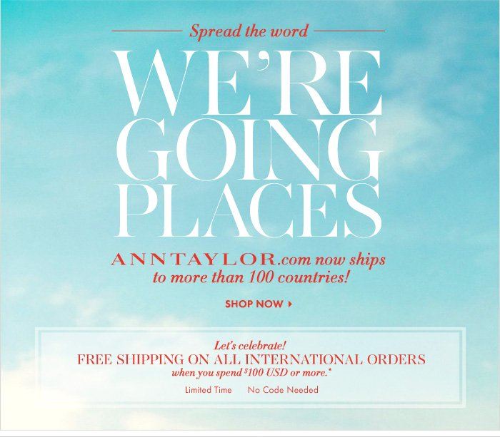 Spread the word WE'RE GOING PLACES ANNTAYLOR.com now ship to more than 100 countries!  Let's celebrate! FREE SHIPPING On All International Orders When You Spend $100 USD Or More!*  Limited time  No code needed  SHOP NOW