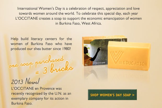 One Soap Purchased = Three Bricks Every year, to celebrate International Women's Day on March 8th, L'OCCITANE creates a soap to support the economic emancipation of women in Burkina Faso.   For the last three years, the soap has been made by Burkinabé women, and has generated income to support their households and send their children to school.  Each soap purchased is equivalent to the contribution of three bricks to help build literacy centers for the women of Burkina Faso.