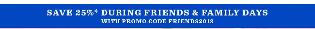 Save 25%* During Friends & Family Days