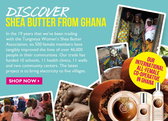DISCOVER Shea Butter from Ghana -- Our International All-Female Co-Operative in Ghana -- In the 19 years that we've been trading with the Tungteiya Women's Shea Butter Association, its 500 female members have tangibly improved the lives of over 46,000 people in their communities. Our trade has funded 10 schools, 11 health clinics, 11 wells and two community centers. The latest project is to bring electricity to five villages. -- SHOP NOW