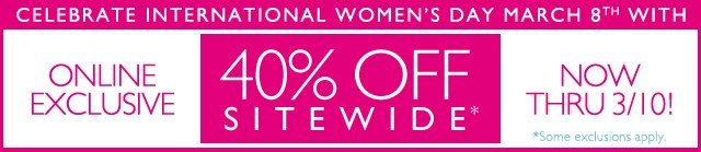 CELEBRATE INTERNATIONAL WOMEN'S DAY - MARCH 8TH, 2013 -- ONLINE EXCLUSIVE | ENDS 3/10 -- 40% OFF SITEWIDE* -- *Some exclusions apply.