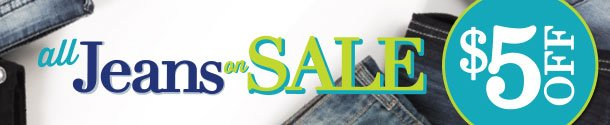 All Jeans Sale! $5 OFF REGULARLY PRICED ITEMS ONLY. LIMITED TIME! Jeans starting at $16.80-Plus $18.80. SHOP NOW!