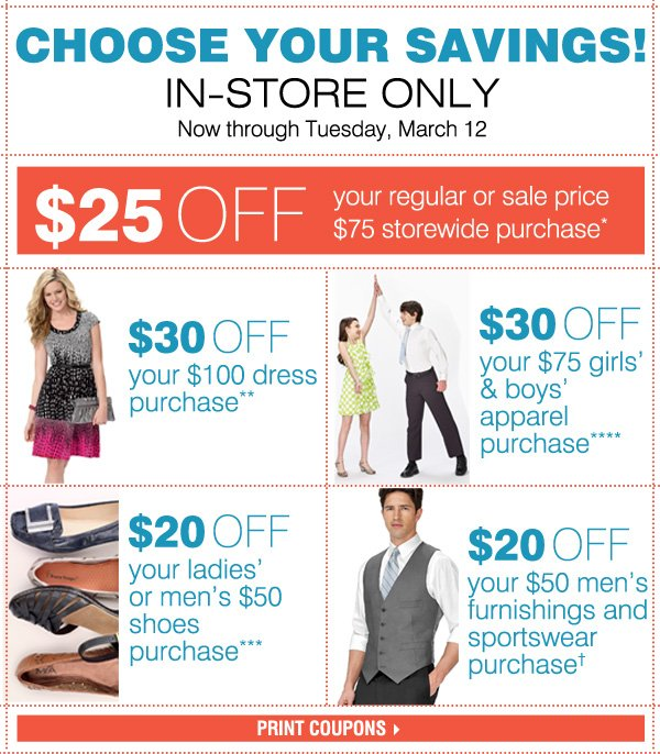 IN-STORE ONLY So many ways to save! Now through Tuesday, March 12. $25 off your regular or sale price $75 storewide purchase*  $30 off your $100 dress purchase**  $20 off your ladies' or men's $50 shoes purchase*** $30 off your $75 girls' & boys' apparel purchase**** $20 off your $50 men's furnishings and sportswear purchase†  Print coupons