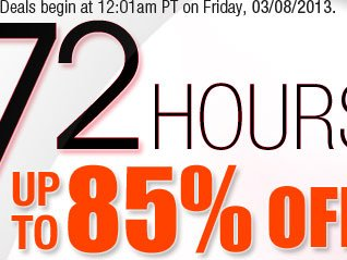 Deals begin at 12:01am PT on Friday, 03/08/2013. 72 HOURS: UP TO 85% OFF