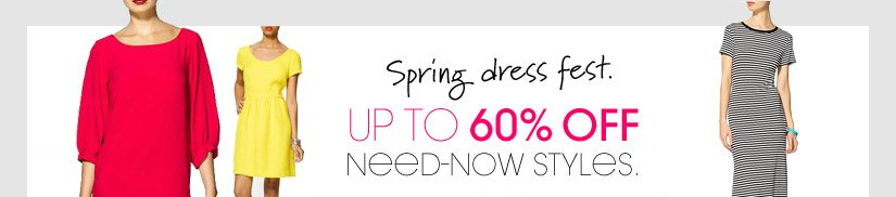 Spring dress fest. UP TO 60% OFF NEED-NOW STYLES.