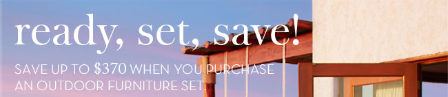 ready, set, save! SAVE UP TO $370 WHEN YOU PURCHASE AN OUTDOOR FURNITURE SET.