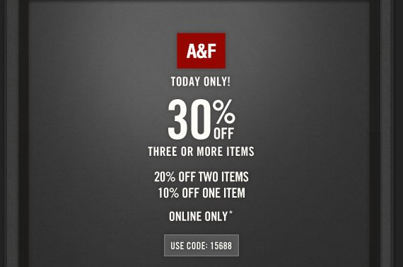 A&F          TODAY ONLY!          30% OFF THREE OR MORE ITEMS      20% OFF TWO ITEMS     10% OFF ONE ITEM          ONLINE ONLY*           USE CODE: 15688