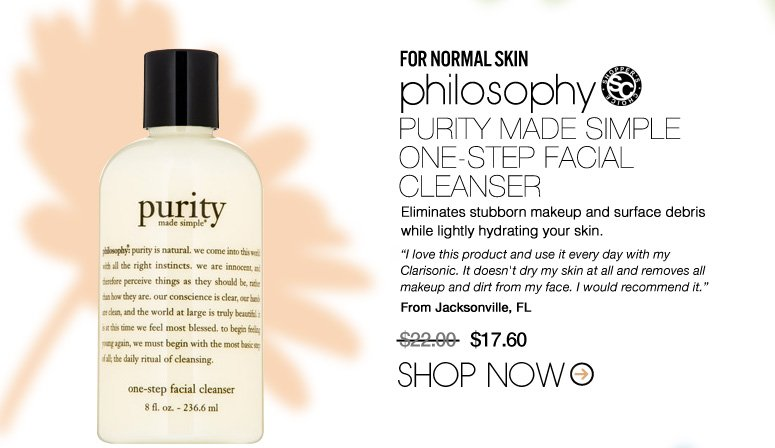 "Shopper's Choice For Normal Skin: philosophy Purity Made Simple One-Step Facial Cleanser Eliminates stubborn makeup and surface debris while lightly hydrating your skin. ""I love this product and use it every day with my Clarisonic. It doesn't dry my skin at all and removes all makeup and dirt from my face. I would recommend it."" –From Jacksonville, FL $22 Now $17.60 Shop Now>>"