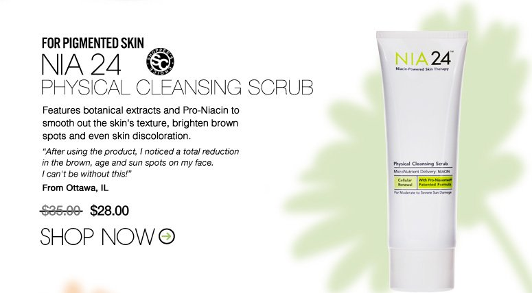 "Shopper's Choice For Pigmented Skin: Nia 24 Physical Cleansing Scrub  Features botanical extracts and Pro-Niacin to smooth out the skin's texture, brighten brown spots and even skin discoloration. ""After using the product, I noticed a total reduction in the brown, age and sun spots on my face. I can't be without this!"" –From Ottawa, IL $35 Shop Now>>"