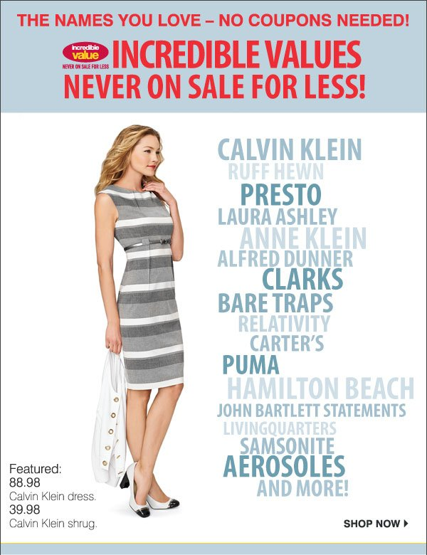 The names you love - no coupons needed! INCREDIBLE VALUES Never on sale for less! Calvin Klein, Ruff Hewn, Presto, Laura  Ashley, Anne Klein, Alfred Dunner, Clarks, Bare Traps, Relativity, Carter's Puma, Hamilton Beach, John Bartlett Statements, LivingQuarters, Samsonite, Aerosoles and more! - Featured: 88.98 Calvin Klein dress. 39.98 Calvin Klein shug. Shop now.