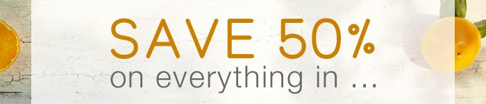 Save 50% on everything in...