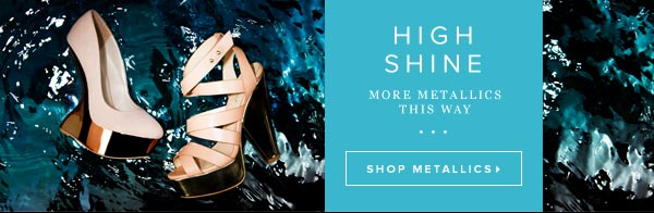 High Shine - More Metallics This Way - Shop Metallics