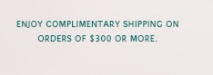 Enjoy complimentary shipping on orders of $300 or more.